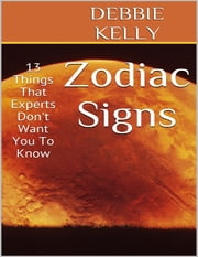 Zodiac Signs: 13 Things That Experts Don't Want You to Know ebook by Debbie Kelly