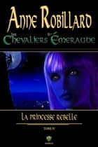 Les Chevaliers d'Émeraude 04 : La princesse rebelle ebook by Anne Robillard