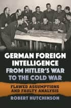 German Foreign Intelligence from Hitler's War to the Cold War - Flawed Assumptions and Faulty Analysis ebook by Robert Hutchinson