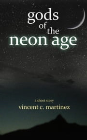 Gods of the Neon Age: A Short Story ebook by Vincent C. Martinez