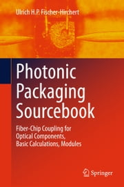 Photonic Packaging Sourcebook - Fiber-Chip Coupling for Optical Components, Basic Calculations, Modules ebook by Ulrich HP Fischer-Hirchert