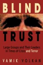 Blind Trust - Large Groups and Their Leaders in Times of Crisis and Terror ebook by Vamik Volkan