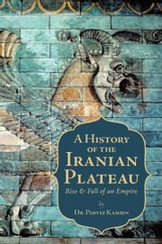 A History of the Iranian Plateau - Rise and Fall of an Empire ebook by Dr. Parviz Kambin