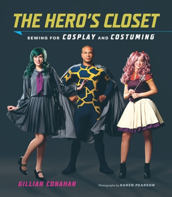 The Hero's Closet - Sewing for Cosplay and Costuming ebook by Gillian Conahan