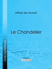 Le Chandelier ebook by Alfred de Musset, Ligaran