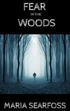 Fear In The Woods ebook by Maria Searfoss