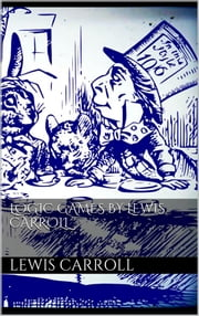 Logic Games by Lewis Carroll ebook by Lewis Carroll,Lewis Carroll