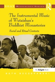 The Instrumental Music of Wutaishan's Buddhist Monasteries - Social and Ritual Contexts ebook by Beth Szczepanski