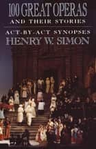 100 Great Operas And Their Stories - Act-By-Act Synopses ebook by Henry W. Simon