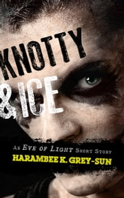 Knotty & Ice - An Eve of Light Short Story ebook by Harambee K. Grey-Sun