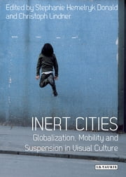 Inert Cities - Globalization, Mobility and Suspension in Visual Culture ebook by Stephanie Hemelryk Donald,Christoph Lindner