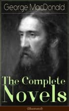 The Complete Novels of George MacDonald (Illustrated) - The Princess and the Goblin, The Princess and Curdie, Phantastes, At the Back of the North Wind, Lilith, David Elginbrod, Malcolm, Ranald Bannerman's Boyhood, Wilfrid Cumbermede and many more ebook by George MacDonald, Arthur Hughes, Jessie Willcox Smith