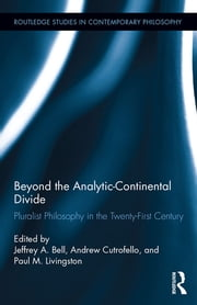 Beyond the Analytic-Continental Divide - Pluralist Philosophy in the Twenty-First Century ebook by Andrew Cutrofello,Paul M. Livingston,Jeffrey A. Bell