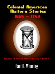 Colonial American History Stories –1665 - 1753 - Timeline of United States History, #2 ebook by Paul R. Wonning