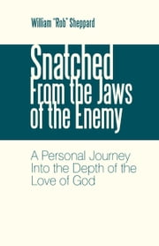 "Snatched From the Jaws of the Enemy - A Personal Journey Into the Depth of the Love of God ebook by William ""Rob"" Sheppard"