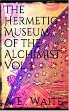 The Hermetic Museum of the Alchemist Vol 3 ebook by Arthur Edward Waite
