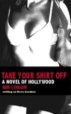 Take Your Shirt Off: A Novel Of Hollywood ebook by Kim Corum