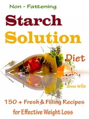 Non - Fattening Starch Solution Diet - 150 + Fresh & Filling Recipes for Effective Weight Loss ebook by Donna White