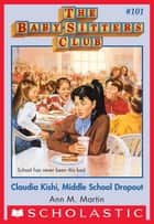 The Baby-Sitters Club #101: Claudia Kishi, Middle School Drop-Out ebook by Ann M. Martin