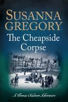 The Cheapside Corpse - The Tenth Thomas Chaloner Adventure ebook by Susanna Gregory