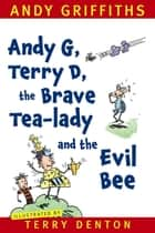 Andy G, Terry D, the Brave Tea-lady and the Evil Bee ebook by Andy Griffiths, Terry Denton