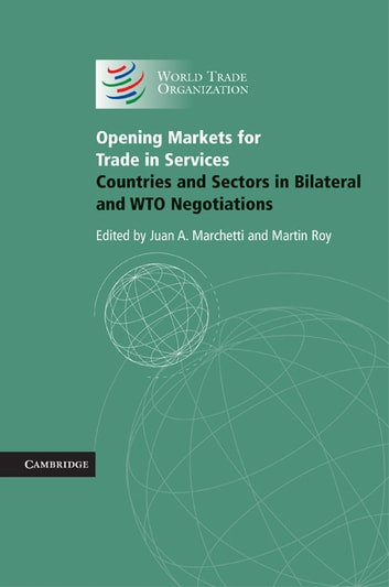 Opening Markets for Trade in Services - Countries and Sectors in Bilateral and WTO Negotiations ebook by