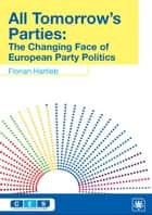 All Tomorrow's Parties - The Changing Face of European Party Politics ebook by Florian Hartleb