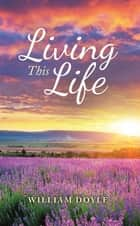 Living This Life ebook by William Doyle