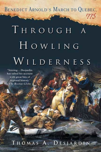 Through a Howling Wilderness - Benedict Arnold's March to Quebec, 1775 ebook by Thomas A. Desjardin