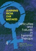 Learning from Our Mistakes - Difficulties and Failures in Feminist Therapy ebook by Esther D Rothblum, Marcia Hill
