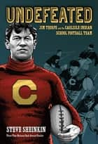 Undefeated: Jim Thorpe and the Carlisle Indian School Football Team ebook by Steve Sheinkin