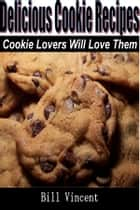 Delicious Cookie Recipes - Cookie Lovers Will Love Them ebook by Bill Vincent