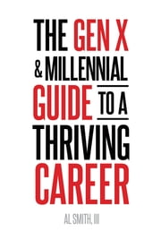 The Gen X and Millennial Guide to a Thriving Career ebook by Al Smith III