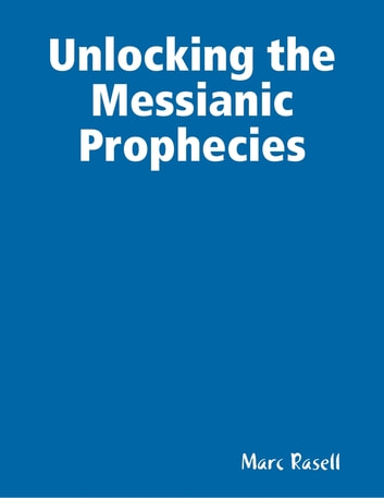 Unlocking the Messianic Prophecies ebook by Marc Rasell