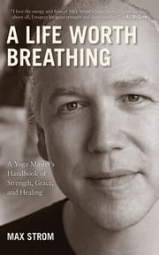 A Life Worth Breathing - A Yoga Master's Handbook of Strength, Grace, and Healing ebook by Max Strom