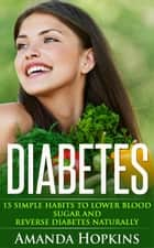 Diabetes: 15 Simple Habits to Lower Blood Sugar and Reverse Diabetes Naturally ebook by Amanda Hopkins