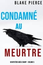 Condamné au meurtre (Un Mystère Adèle Sharp — Volume 5) eBook by Blake Pierce