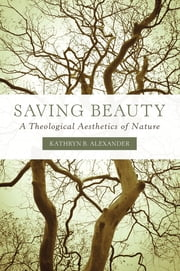 Saving Beauty - A Theological Aesthetics of Nature ebook by Kathryn B. Alexander