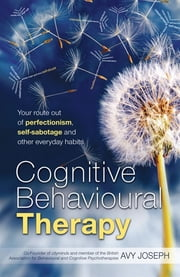 Cognitive Behavioural Therapy - Your route out of perfectionism, self-sabotage and other everyday habits ebook by Avy Joseph