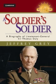 A Soldier's Soldier - A Biography of Lieutenant General Sir Thomas Daly ebook by Jeffrey Grey