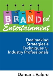 Branded Entertainment - Dealmaking Strategies & Techniques for Industry Professionals ebook by Damaris J. Valero