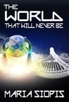The World That Will Never Be ebook by Maria Siopis