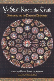 Ye Shall Know the Truth - Christianity and the Perennial Philosophy ebook by Mateus Soares de Azevedo