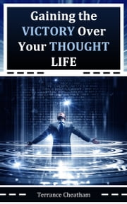 Gaining the Victory Over Your Thought Life ebook by Terrance Cheatham