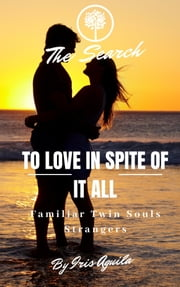 To Love In Spite Of It All: Familiar Twin Souls Strangers ebook by Iris Aguila