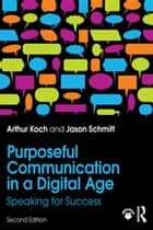 Purposeful Communication in a Digital Age - Speaking for Success ebook by Jason Schmitt, Arthur Koch