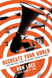 Re-Create Your World - Find Your Voice, Shape the Culture, Change the World ebook by Ron Luce,Charity Luce