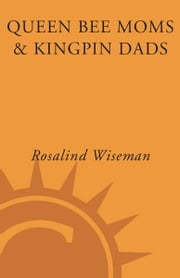 Queen Bee Moms & Kingpin Dads - Coping with the Parents, Teachers, Coaches, and Counselors Who Can Rule--or Ruin --Your Child's Life ebook by Rosalind Wiseman,Elizabeth Rapoport