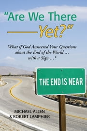 """Are We There Yet?"" - What if God Answered Your Questions about the End of the World … with a Sign …? ebook by Michael Allen & Robert Lamphier"