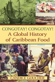 Congotay! Congotay! A Global History of Caribbean Food ebook by Candice Goucher
